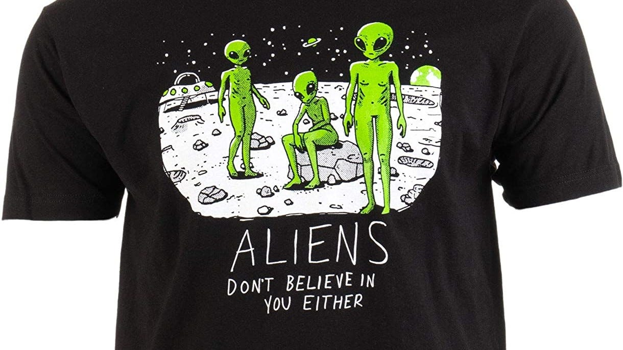 """T-shirt with aliens that reads """"Aliens Don't Believe In You Either."""""""